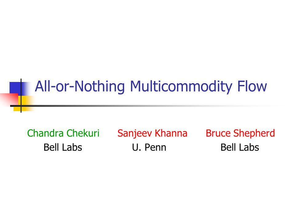 All-or-Nothing Multicommodity Flow Chandra Chekuri Sanjeev Khanna Bruce Shepherd Bell Labs U.