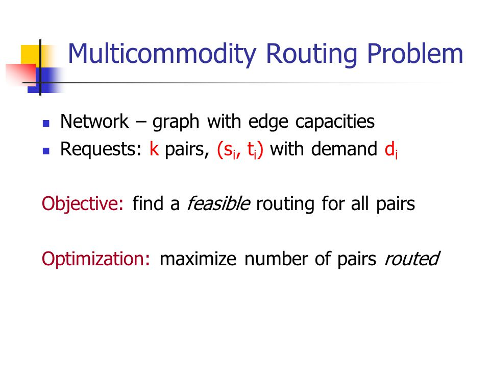 Multicommodity Routing Problem Network – graph with edge capacities Requests: k pairs, (s i, t i ) with demand d i Objective: find a feasible routing for all pairs Optimization: maximize number of pairs routed