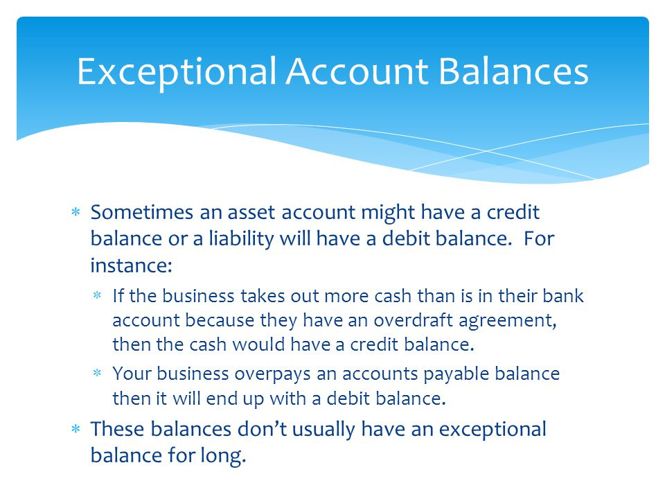  Sometimes an asset account might have a credit balance or a liability will have a debit balance.