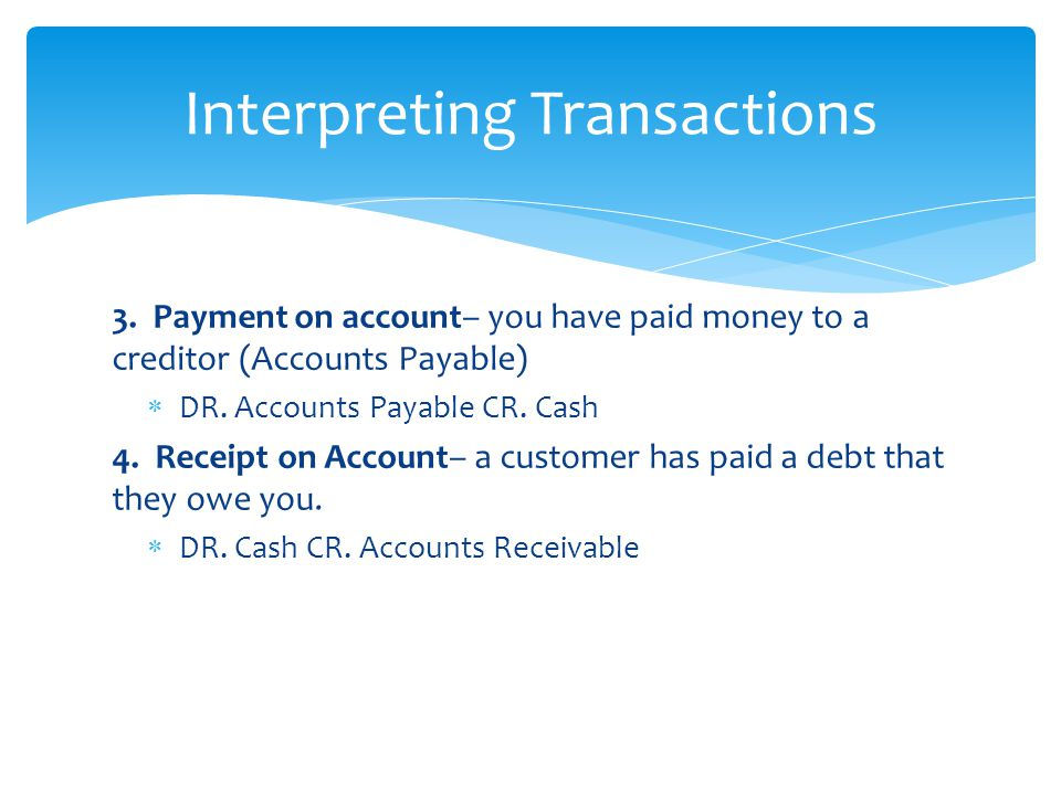 3. Payment on account– you have paid money to a creditor (Accounts Payable)  DR.