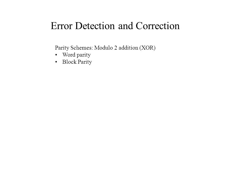 Error Detection and Correction Parity Schemes: Modulo 2 addition (XOR) Word parity Block Parity