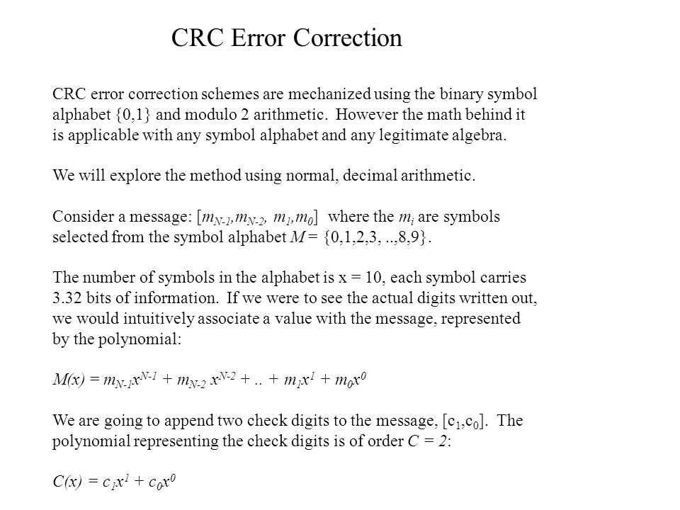 CRC Error Correction CRC error correction schemes are mechanized using the binary symbol alphabet {0,1} and modulo 2 arithmetic.