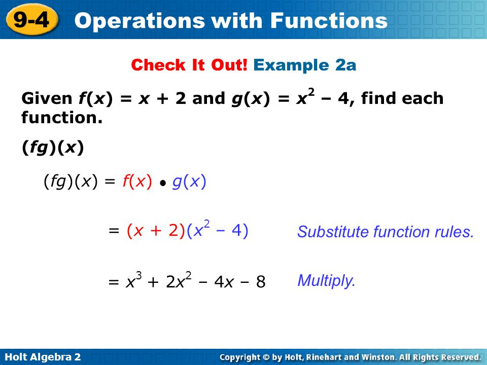 Holt Algebra 2 9-4 Operations with Functions Given f(x) = x + 2 and g(x) = x 2 – 4, find each function. (fg)(x) Substitute function rules. (fg)(x) = f