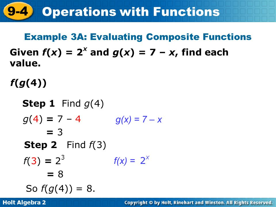 Holt Algebra 2 9-4 Operations with Functions Example 3A: Evaluating Composite Functions Step 1 Find g(4) g(x) = 7 – x Given f(x) = 2 x and g(x) = 7 –