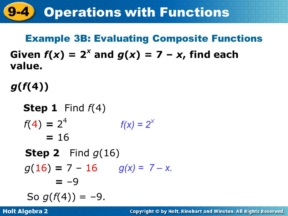Holt Algebra 2 9-4 Operations with Functions Example 3B: Evaluating Composite Functions Step 1 Find f(4) f(x) = 2 x Given f(x) = 2 x and g(x) = 7 – x,