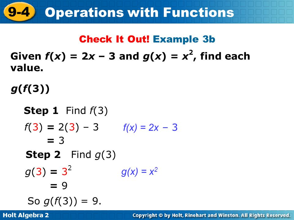 Holt Algebra 2 9-4 Operations with Functions Step 1 Find f(3) f(x) = 2x – 3 Given f(x) = 2x – 3 and g(x) = x 2, find each value. g(f(3)) f(3) = 2(3) –