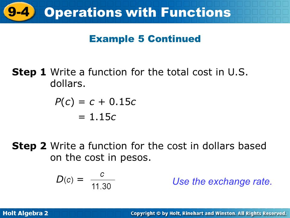 Holt Algebra 2 9-4 Operations with Functions Step 1 Write a function for the total cost in U.S. dollars. Example 5 Continued P(c) = c + 0.15c = 1.15c