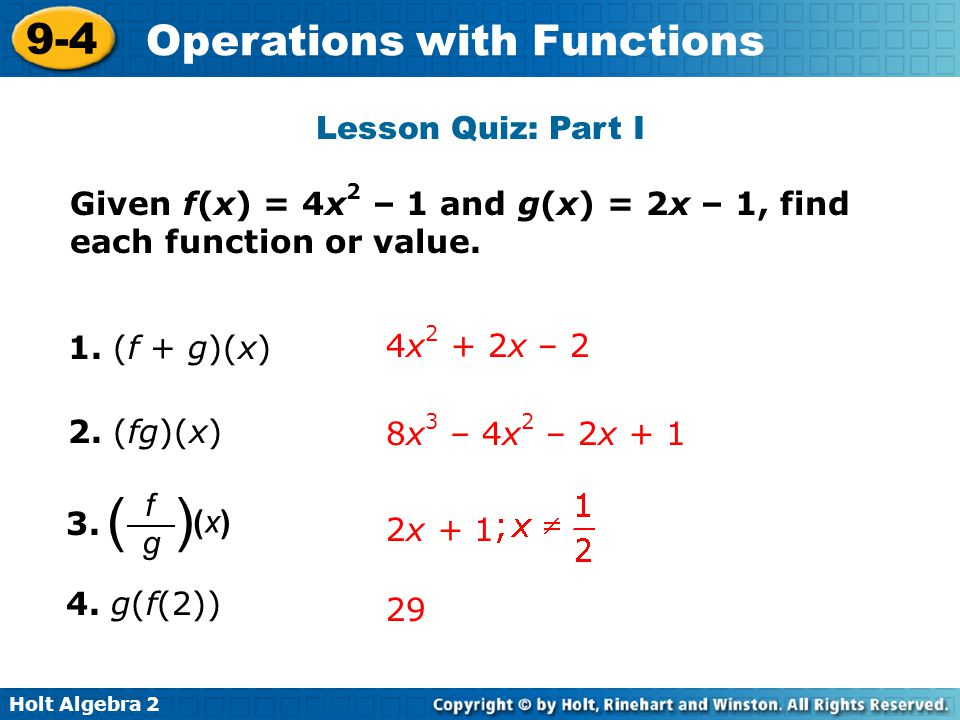 Holt Algebra 2 9-4 Operations with Functions Lesson Quiz: Part I Given f(x) = 4x 2 – 1 and g(x) = 2x – 1, find each function or value. 1. (f + g)(x) 4