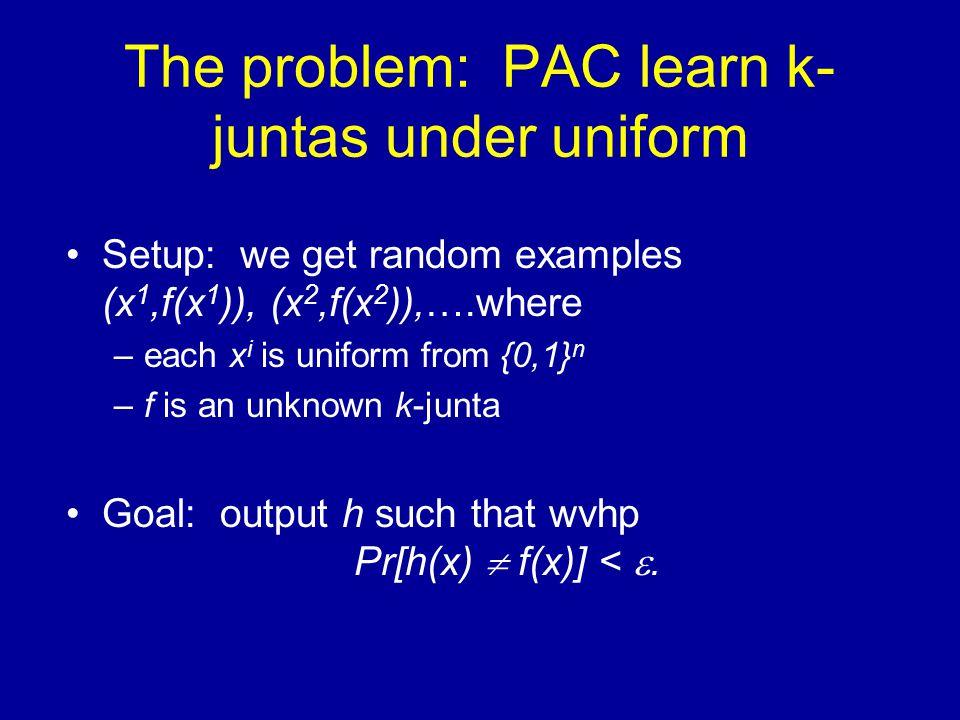 The problem: PAC learn k- juntas under uniform Setup: we get random examples (x 1,f(x 1 )), (x 2,f(x 2 )),….where –each x i is uniform from {0,1} n –f is an unknown k-junta Goal: output h such that wvhp Pr[h(x)  f(x)] < .