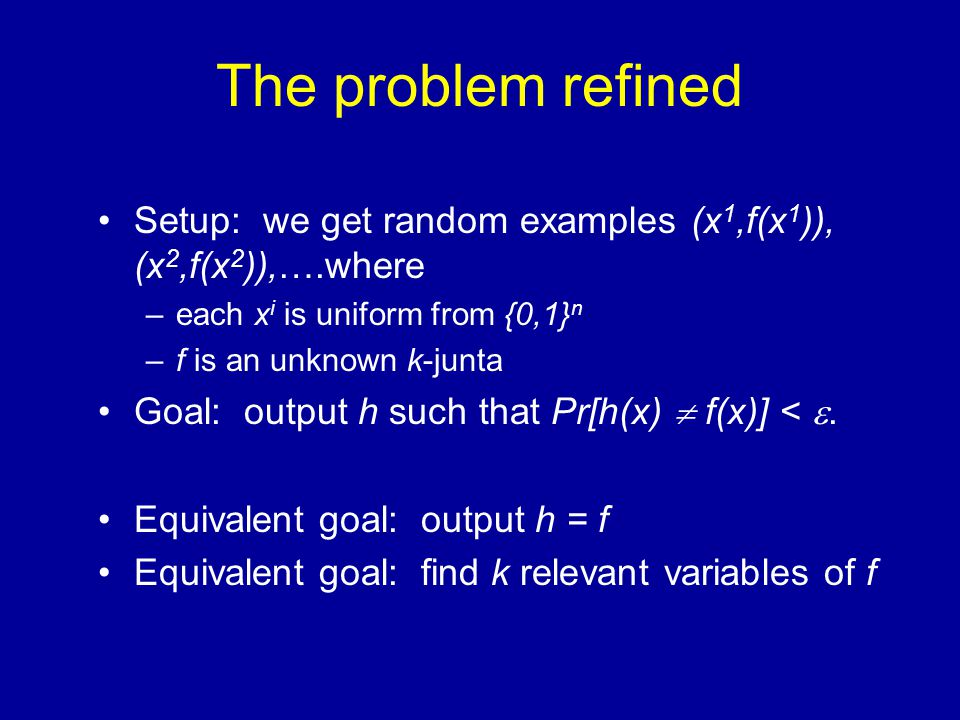 The problem refined Setup: we get random examples (x 1,f(x 1 )), (x 2,f(x 2 )),….where –each x i is uniform from {0,1} n –f is an unknown k-junta Goal