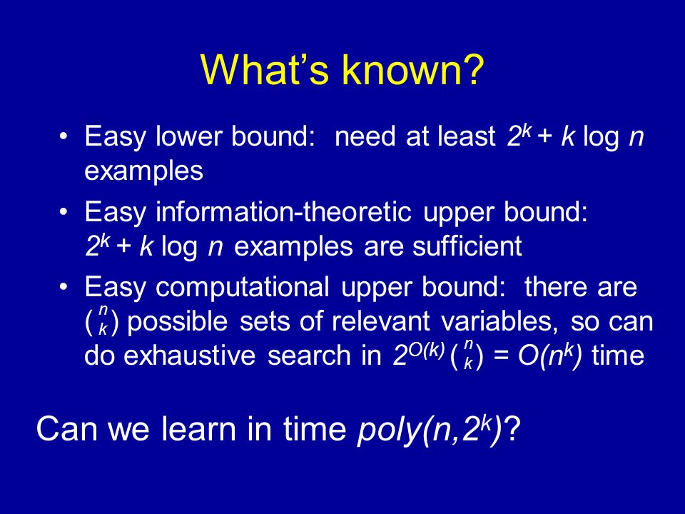 What's known? Easy lower bound: need at least 2 k + k log n examples Easy information-theoretic upper bound: 2 k + k log n examples are sufficient Eas