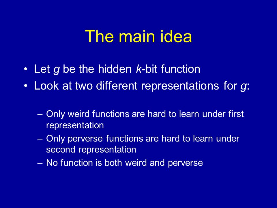 The main idea Let g be the hidden k-bit function Look at two different representations for g: –Only weird functions are hard to learn under first representation –Only perverse functions are hard to learn under second representation –No function is both weird and perverse