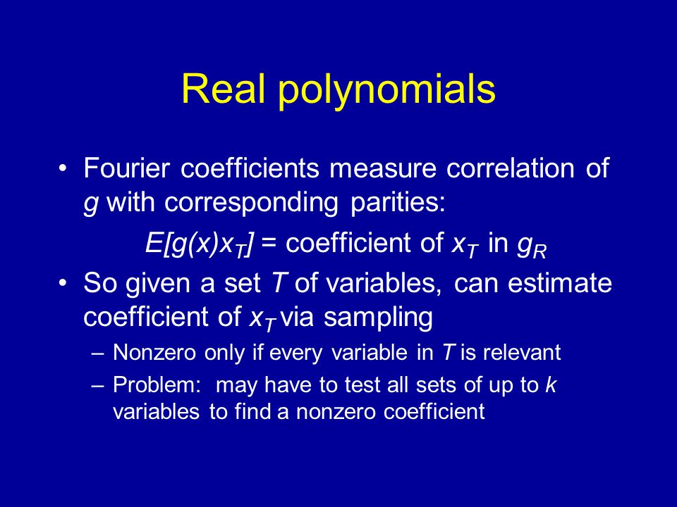 Real polynomials Fourier coefficients measure correlation of g with corresponding parities: E[g(x)x T ] = coefficient of x T in g R So given a set T of variables, can estimate coefficient of x T via sampling –Nonzero only if every variable in T is relevant –Problem: may have to test all sets of up to k variables to find a nonzero coefficient