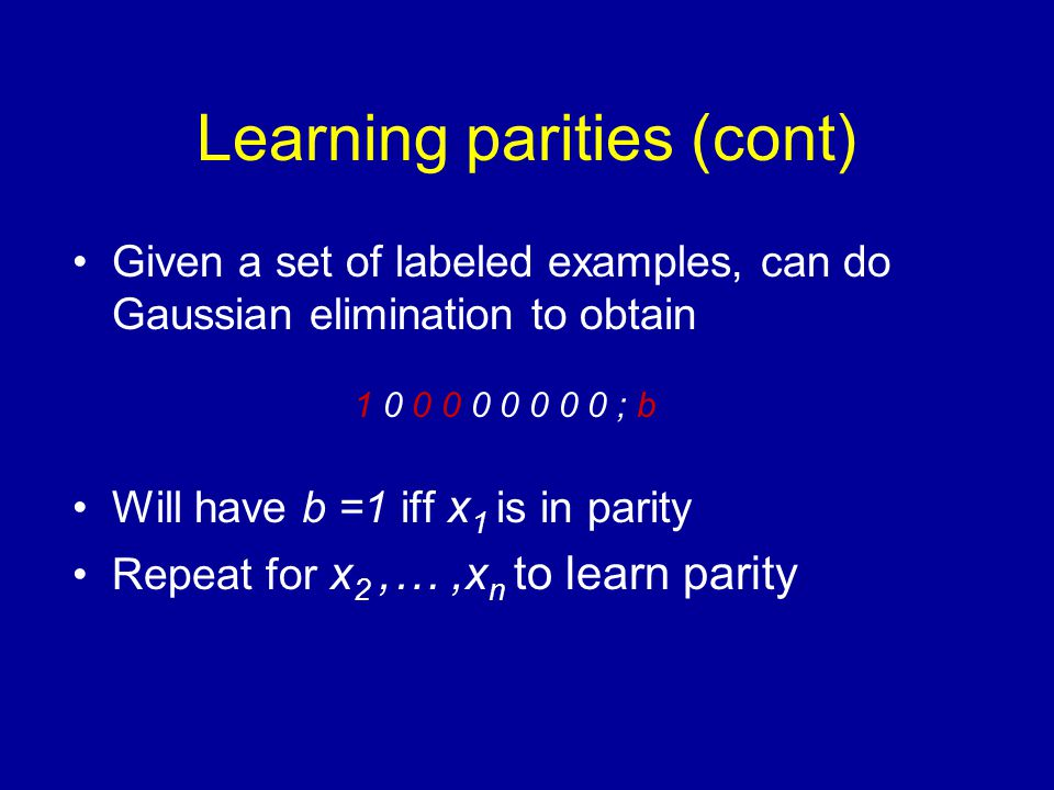 Learning parities (cont) Given a set of labeled examples, can do Gaussian elimination to obtain Will have b =1 iff x 1 is in parity Repeat for x 2,…,x n to learn parity 1 0 0 0 0 0 0 0 0 ; b