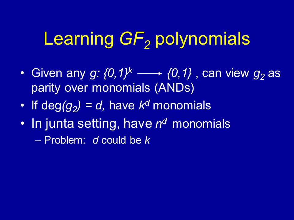 Learning GF 2 polynomials Given any g: {0,1} k {0,1}, can view g 2 as parity over monomials (ANDs) If deg(g 2 ) = d, have k d monomials In junta setting, have n d monomials –Problem: d could be k