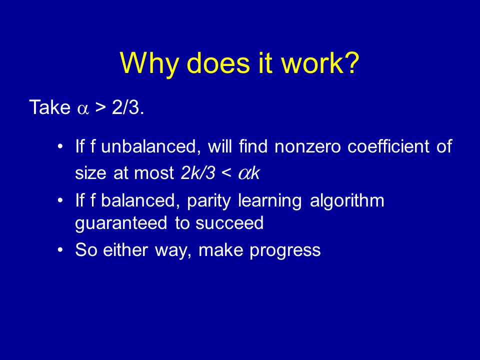 Why does it work? If f unbalanced, will find nonzero coefficient of size at most 2k/3 <  k If f balanced, parity learning algorithm guaranteed to suc