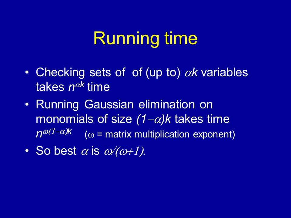 Running time Checking sets of of (up to)  k variables takes n  k time Running Gaussian elimination on monomials of size (1  )k takes time n  k (  = matrix multiplication exponent) So best  is 