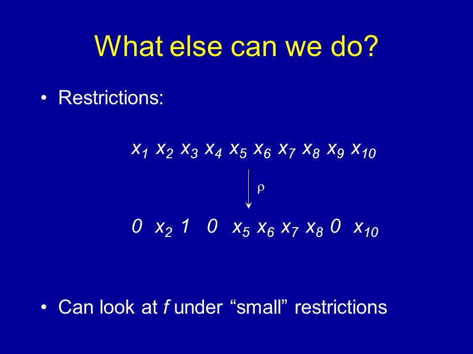 "What else can we do? Restrictions: Can look at f under ""small"" restrictions x 1 x 2 x 3 x 4 x 5 x 6 x 7 x 8 x 9 x 10 0 x 2 1 0 x 5 x 6 x 7 x 8 0 x 10"