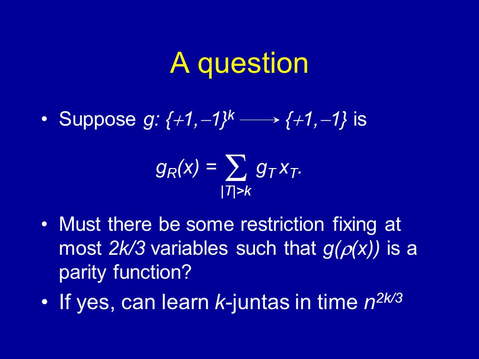 A question Suppose g: {  1,  1} k {  1,  1} is g R (x) = g T x T. Must there be some restriction fixing at most 2k/3 variables such that g(  (x))