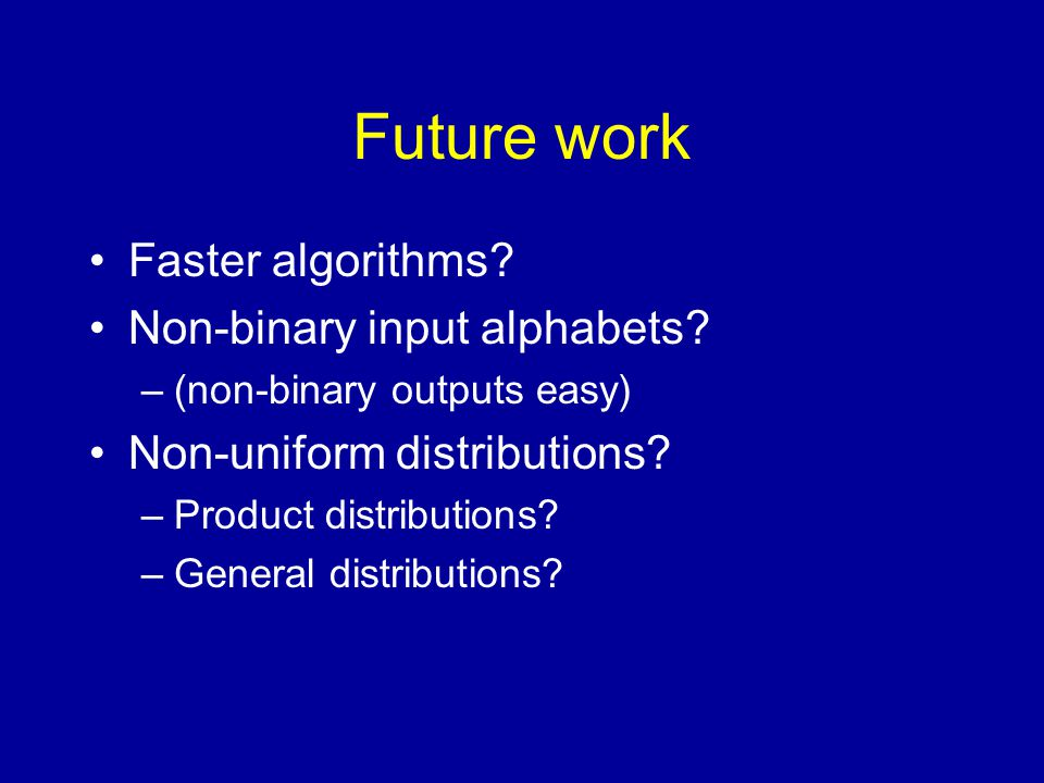 Future work Faster algorithms. Non-binary input alphabets.