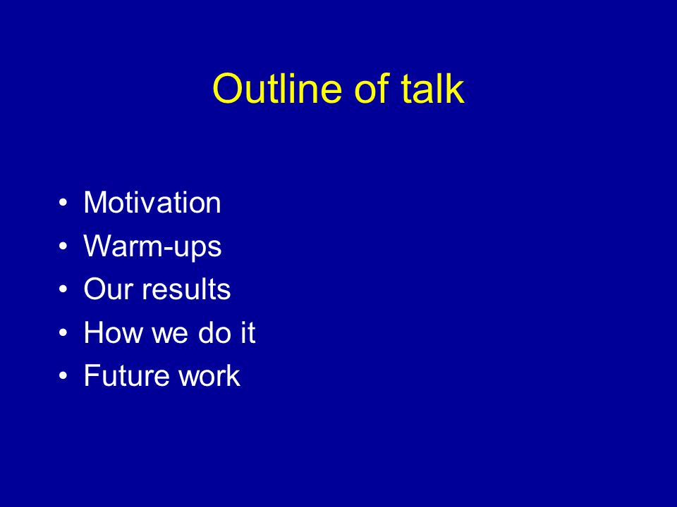 Motivation Warm-ups Our results How we do it Future work Outline of talk