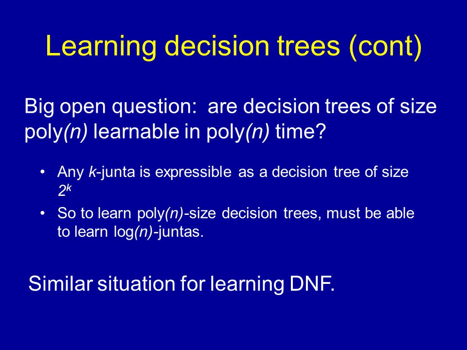 Learning decision trees (cont) Any k-junta is expressible as a decision tree of size 2 k So to learn poly(n)-size decision trees, must be able to learn log(n)-juntas.