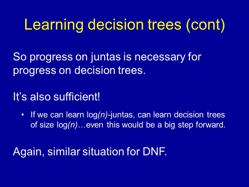 Learning decision trees (cont) If we can learn log(n)-juntas, can learn decision trees of size log(n)…even this would be a big step forward. So progre