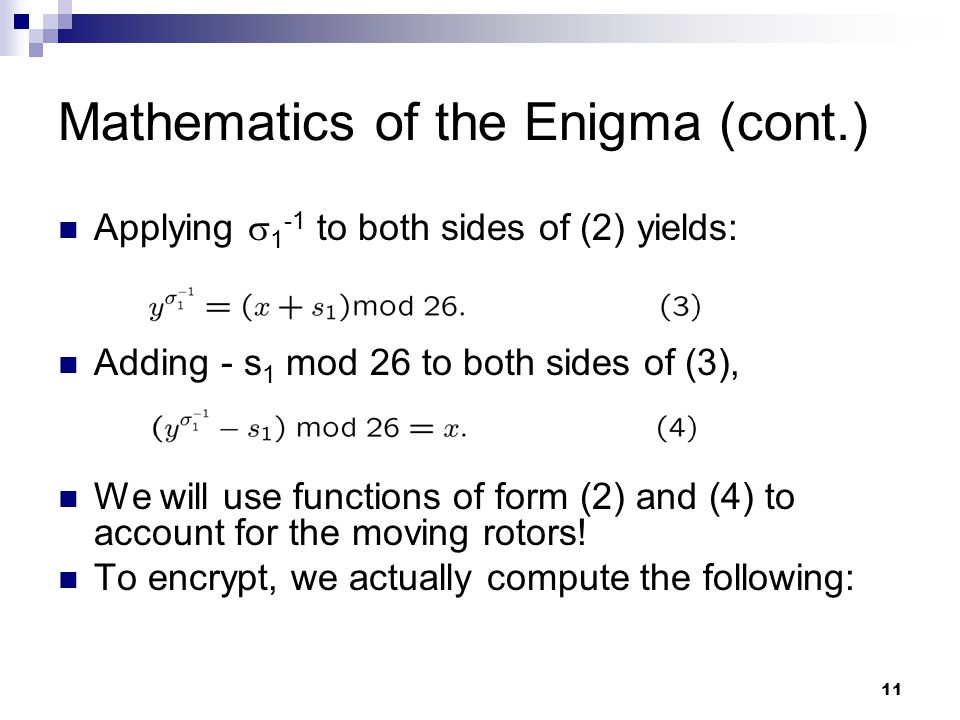 11 Mathematics of the Enigma (cont.) Applying  1 -1 to both sides of (2) yields: Adding - s 1 mod 26 to both sides of (3), We will use functions of form (2) and (4) to account for the moving rotors.