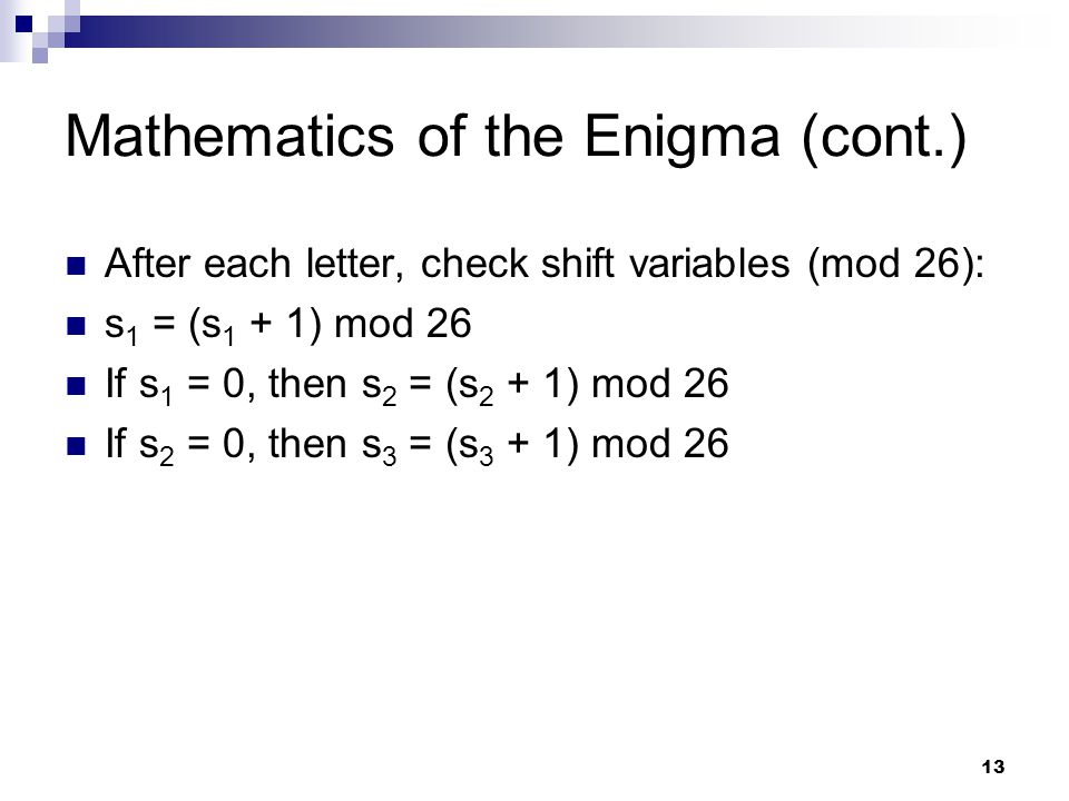 13 Mathematics of the Enigma (cont.) After each letter, check shift variables (mod 26): s 1 = (s 1 + 1) mod 26 If s 1 = 0, then s 2 = (s 2 + 1) mod 26 If s 2 = 0, then s 3 = (s 3 + 1) mod 26
