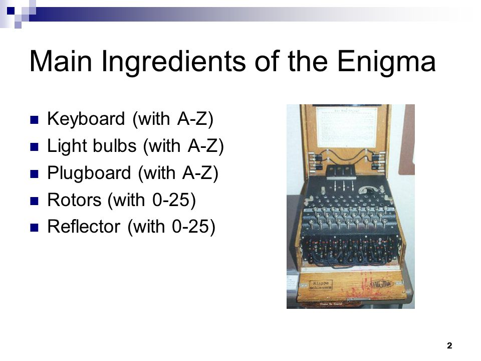 2 Main Ingredients of the Enigma Keyboard (with A-Z) Light bulbs (with A-Z) Plugboard (with A-Z) Rotors (with 0-25) Reflector (with 0-25)
