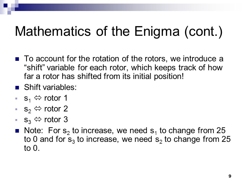 9 Mathematics of the Enigma (cont.) To account for the rotation of the rotors, we introduce a shift variable for each rotor, which keeps track of how far a rotor has shifted from its initial position.