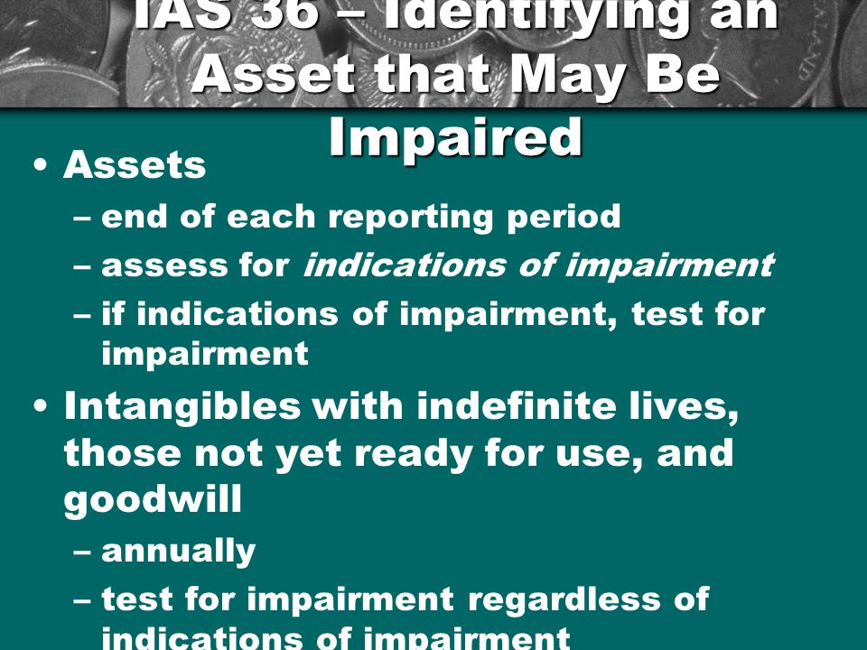 IAS 36 – Identifying an Asset that May Be Impaired Assets –end of each reporting period –assess for indications of impairment –if indications of impairment, test for impairment Intangibles with indefinite lives, those not yet ready for use, and goodwill –annually –test for impairment regardless of indications of impairment 11