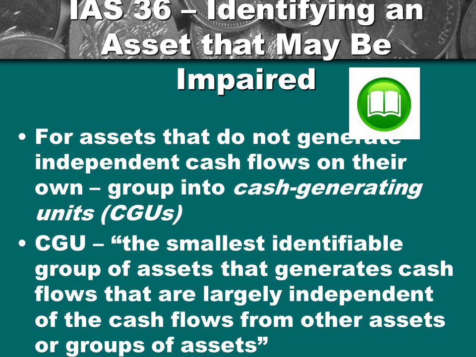 For assets that do not generate independent cash flows on their own – group into cash-generating units (CGUs) CGU – the smallest identifiable group of assets that generates cash flows that are largely independent of the cash flows from other assets or groups of assets 14 IAS 36 – Identifying an Asset that May Be Impaired