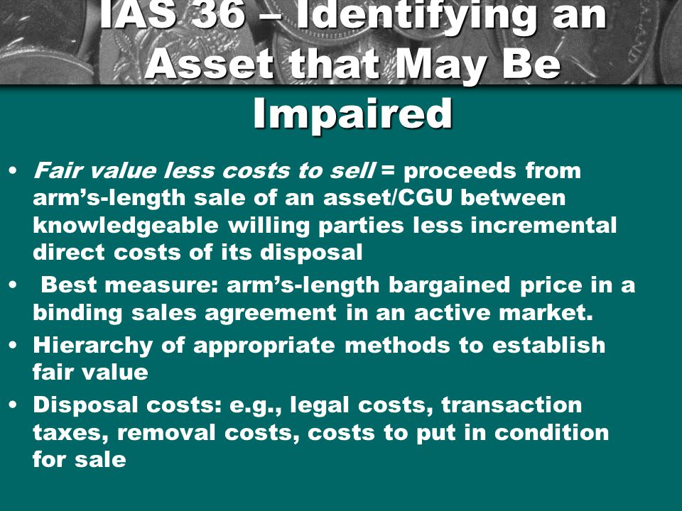 Fair value less costs to sell = proceeds from arm's-length sale of an asset/CGU between knowledgeable willing parties less incremental direct costs of its disposal Best measure: arm's-length bargained price in a binding sales agreement in an active market.