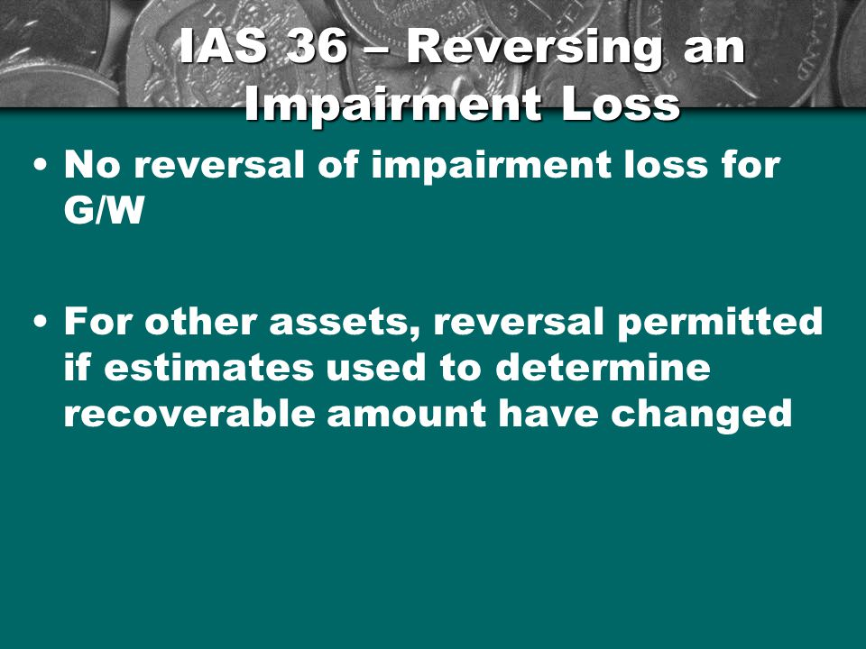 IAS 36 – Reversing an Impairment Loss No reversal of impairment loss for G/W For other assets, reversal permitted if estimates used to determine recoverable amount have changed 24