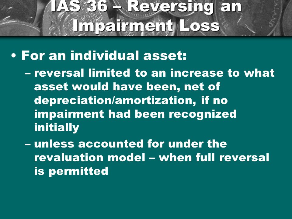 IAS 36 – Reversing an Impairment Loss For an individual asset: –reversal limited to an increase to what asset would have been, net of depreciation/amortization, if no impairment had been recognized initially –unless accounted for under the revaluation model – when full reversal is permitted 25