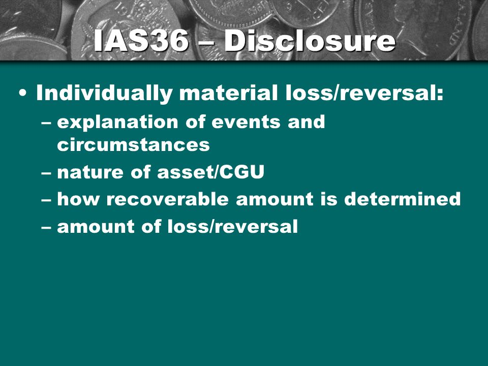 IAS36 – Disclosure Individually material loss/reversal: –explanation of events and circumstances –nature of asset/CGU –how recoverable amount is determined –amount of loss/reversal 28