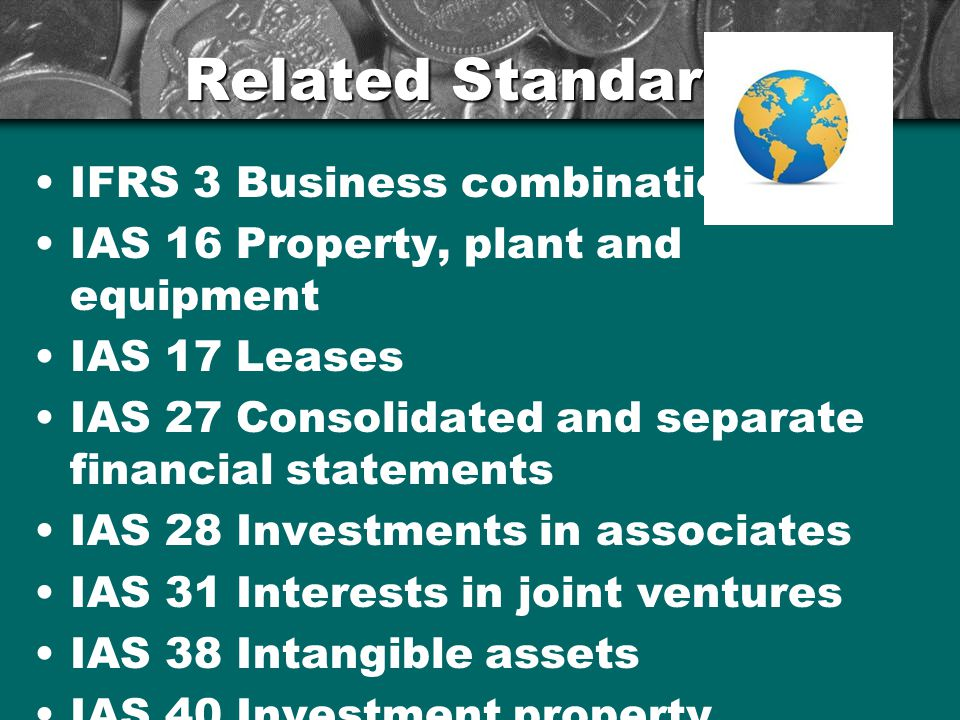 Related Standards IFRS 3 Business combinations IAS 16 Property, plant and equipment IAS 17 Leases IAS 27 Consolidated and separate financial statements IAS 28 Investments in associates IAS 31 Interests in joint ventures IAS 38 Intangible assets IAS 40 Investment property 6