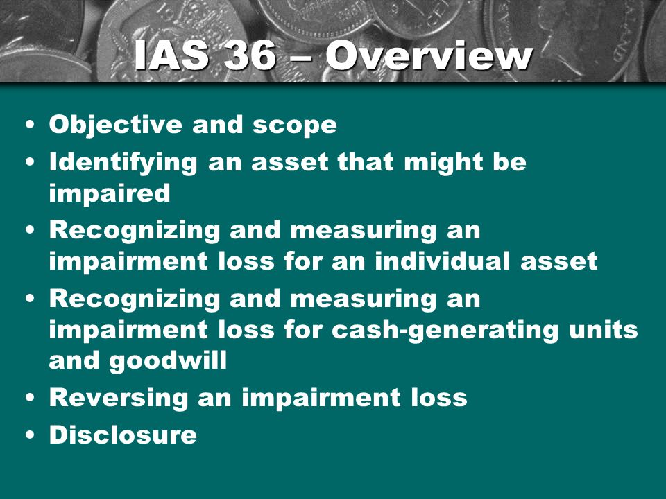 IAS 36 – Overview Objective and scope Identifying an asset that might be impaired Recognizing and measuring an impairment loss for an individual asset Recognizing and measuring an impairment loss for cash-generating units and goodwill Reversing an impairment loss Disclosure 7