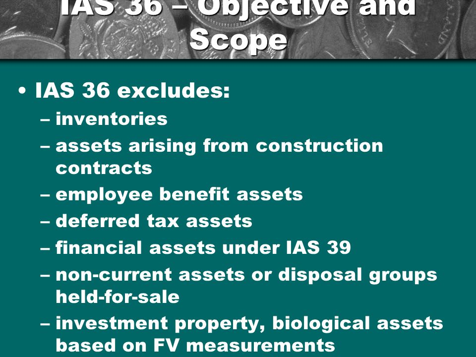 IAS 36 – Objective and Scope IAS 36 excludes: –inventories –assets arising from construction contracts –employee benefit assets –deferred tax assets –financial assets under IAS 39 –non-current assets or disposal groups held-for-sale –investment property, biological assets based on FV measurements 9