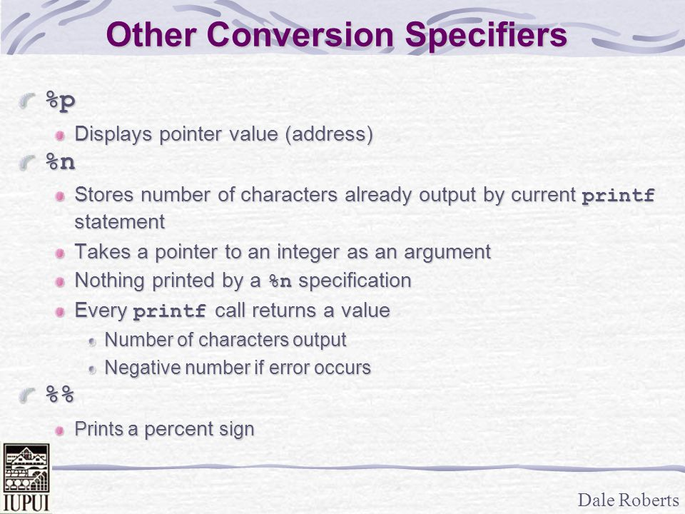 Dale Roberts Other Conversion Specifiers %p Displays pointer value (address) %n Stores number of characters already output by current printf statement