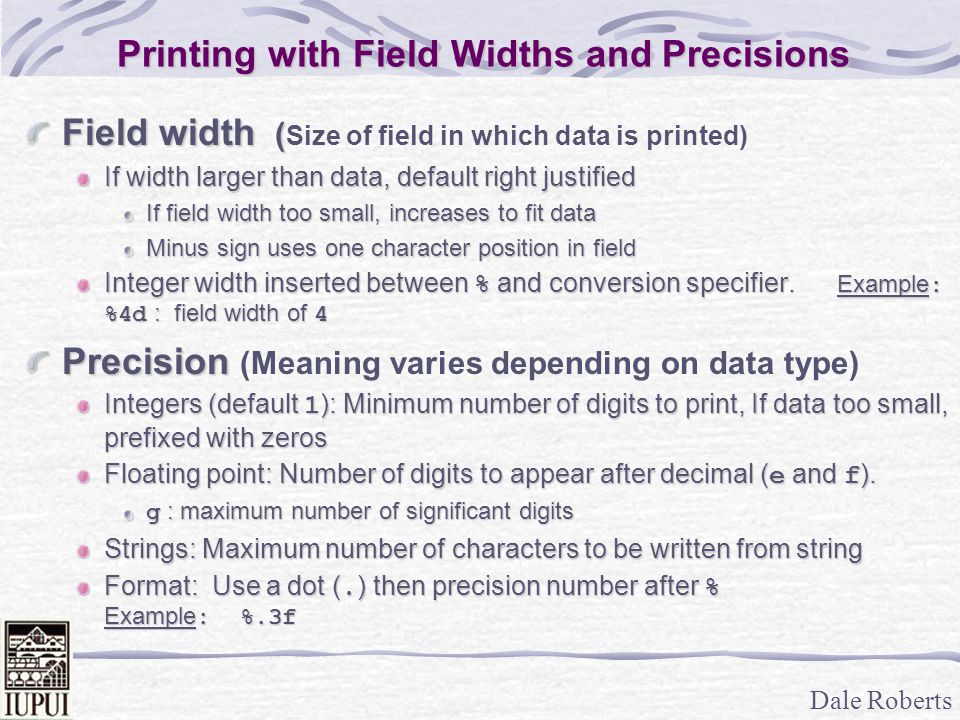 Dale Roberts Printing with Field Widths and Precisions Field width ( Field width ( Size of field in which data is printed) If width larger than data, default right justified If field width too small, increases to fit data Minus sign uses one character position in field Integer width inserted between % and conversion specifier.