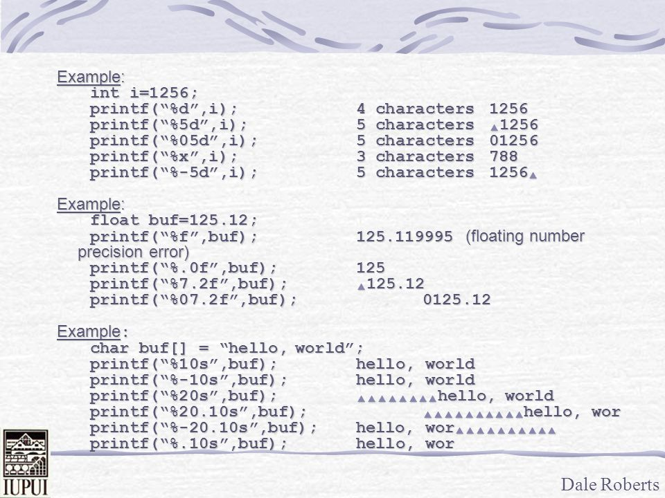 Dale Roberts Example: int i=1256; printf( %d ,i);4 characters1256 printf( %5d ,i); 5 characters  1256 printf( %05d ,i); 5 characters01256 printf( %x ,i); 3 characters788 printf( %-5d ,i); 5 characters1256  Example: float buf=125.12; printf( %f ,buf);125.119995 (floating number precision error) printf( %.0f ,buf);125 printf( %7.2f ,buf);  125.12 printf( %07.2f ,buf);0125.12 Example : char buf[] = hello, world ; printf( %10s ,buf);hello, world printf( %-10s ,buf);hello, world printf( %20s ,buf);  hello, world printf( %20.10s ,buf);  hello, wor printf( %-20.10s ,buf);hello, wor  printf( %.10s ,buf);hello, wor