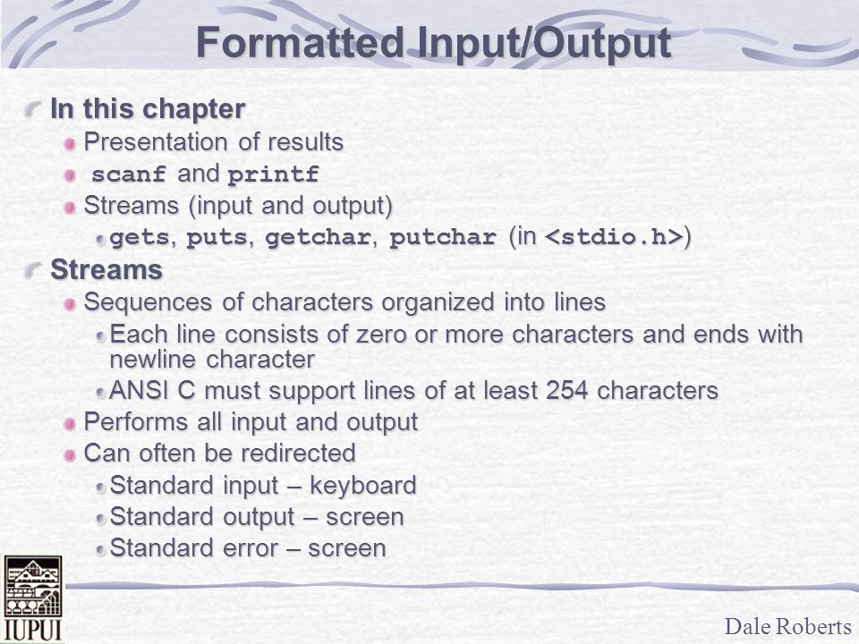 Dale Roberts Formatted Input/Output In this chapter Presentation of results scanf and printf scanf and printf Streams (input and output) gets, puts, g