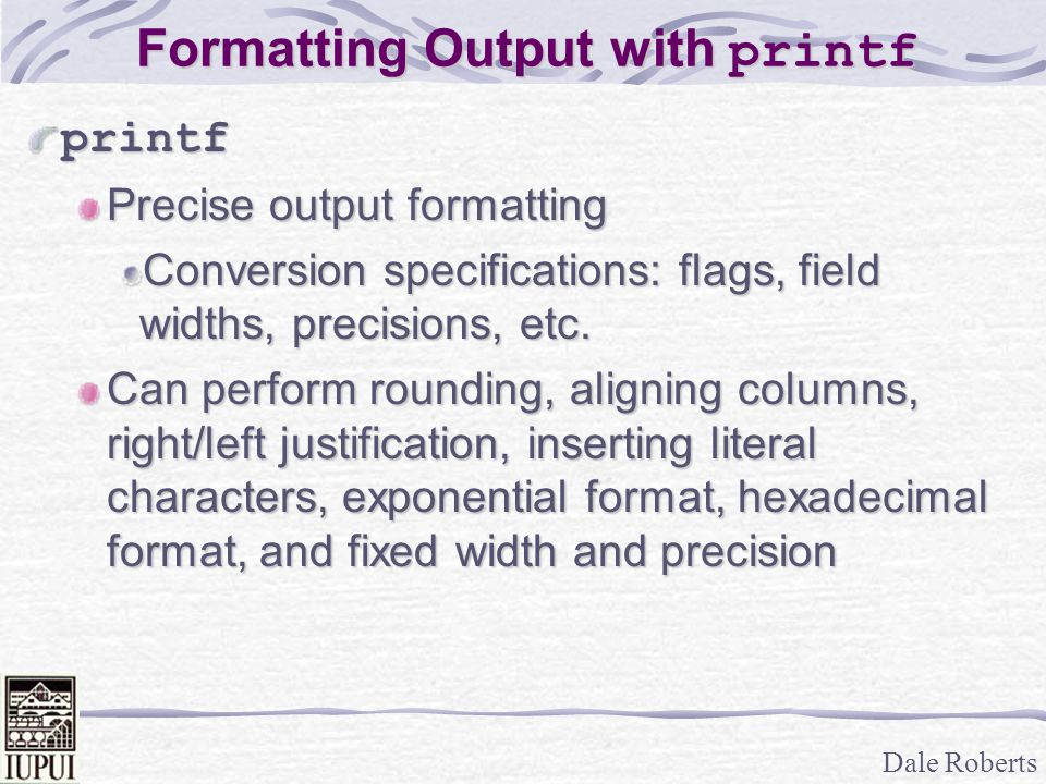 Dale Roberts Formatting Output with printf printf Precise output formatting Conversion specifications: flags, field widths, precisions, etc. Can perfo
