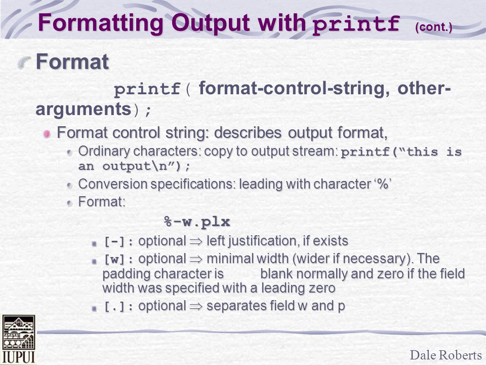 Dale Roberts Formatting Output with printf (cont.) Format printf( format-control-string, other- arguments ); Format control string: describes output format, Ordinary characters: copy to output stream: printf( this is an output\n ); Conversion specifications: leading with character '%' Format:%-w.plx [-]: optional  left justification, if exists [w]: optional  minimal width (wider if necessary).