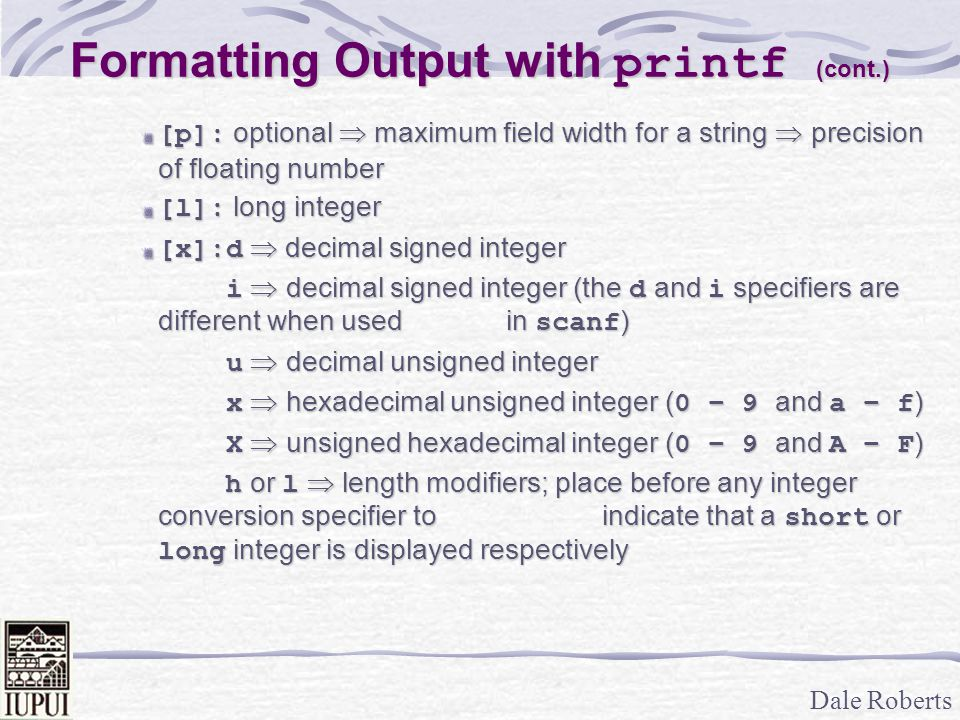 Dale Roberts Formatting Output with printf (cont.) [p]: optional  maximum field width for a string  precision of floating number [l]: long integer [x]:d  decimal signed integer i  decimal signed integer (the d and i specifiers are different when used in scanf ) i  decimal signed integer (the d and i specifiers are different when used in scanf ) u  decimal unsigned integer u  decimal unsigned integer x  hexadecimal unsigned integer ( 0 – 9 and a – f ) x  hexadecimal unsigned integer ( 0 – 9 and a – f ) X  unsigned hexadecimal integer ( 0 – 9 and A – F ) X  unsigned hexadecimal integer ( 0 – 9 and A – F ) h or l  length modifiers; place before any integer conversion specifier to indicate that a short or long integer is displayed respectively h or l  length modifiers; place before any integer conversion specifier to indicate that a short or long integer is displayed respectively