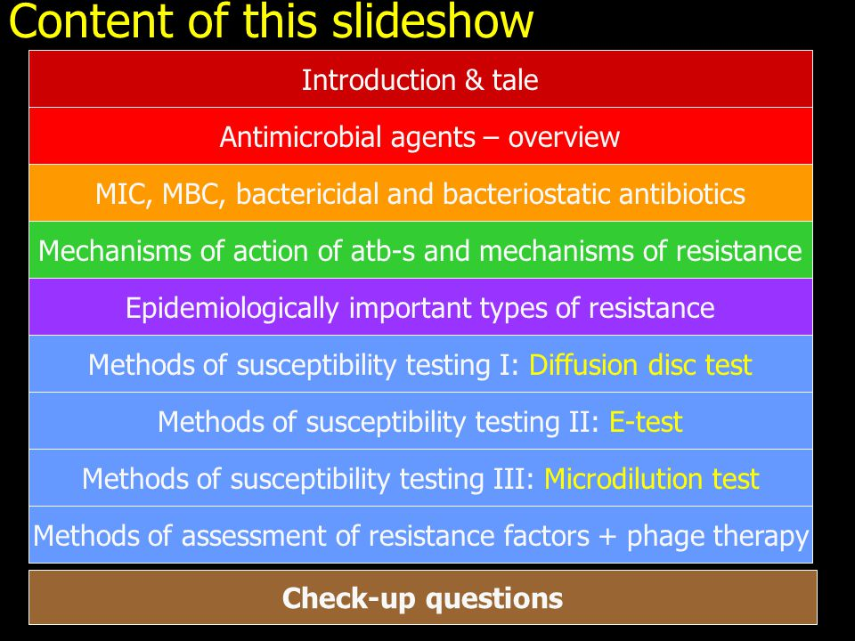 Content of this slideshow Antimicrobial agents – overview MIC, MBC, bactericidal and bacteriostatic antibiotics Mechanisms of action of atb-s and mechanisms of resistance Epidemiologically important types of resistance Methods of susceptibility testing I: Diffusion disc test Methods of susceptibility testing II: E-test Methods of susceptibility testing III: Microdilution test Methods of assessment of resistance factors + phage therapy Check-up questions Introduction & tale