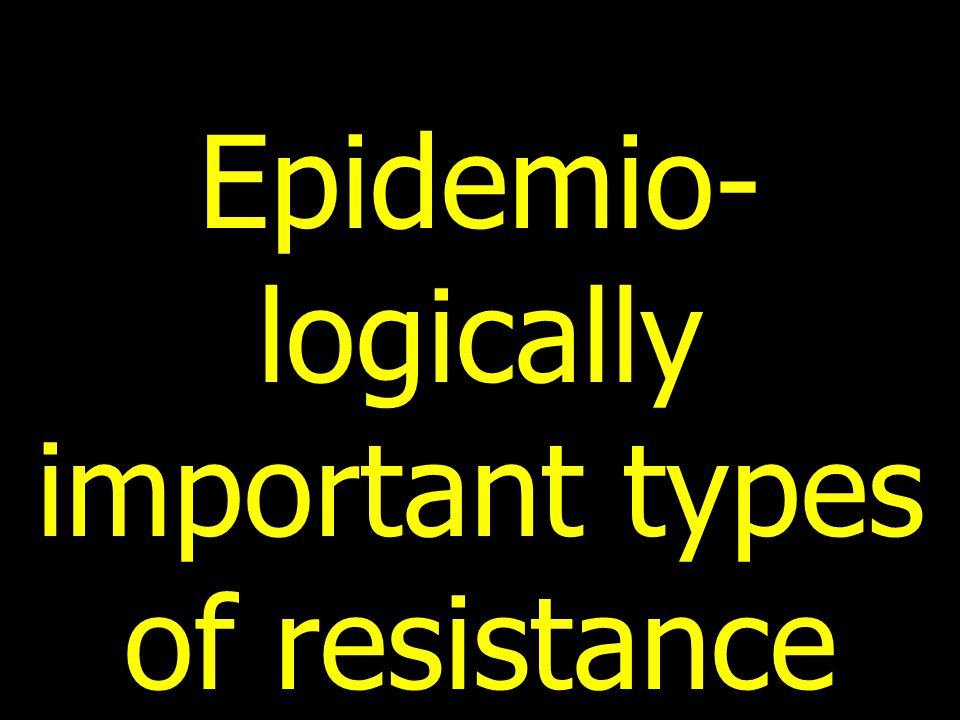 Epidemio- logically important types of resistance