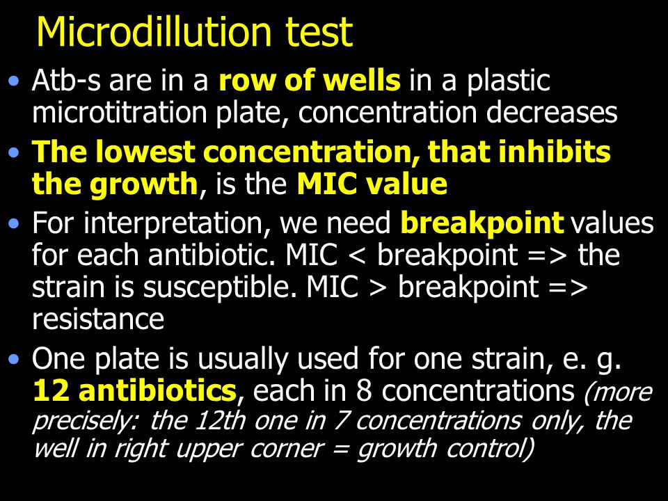 Microdillution test Atb-s are in a row of wells in a plastic microtitration plate, concentration decreases The lowest concentration, that inhibits the growth, is the MIC value For interpretation, we need breakpoint values for each antibiotic.